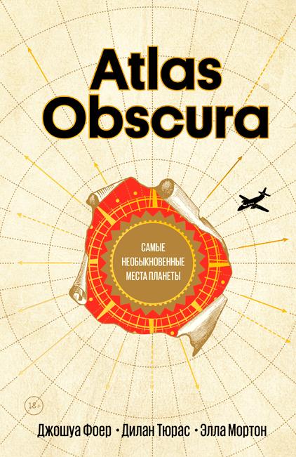 Atlas Obscura. Самые необыкновенные места планеты. Джошуа Фоер, Дилан Тюрас и Элла Мортон.(русск.яз)
