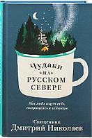 Чудаки на Русском Севере. Как люди ищут себя, возвращаясь к истокам. Священник Дмитрий Николаев
