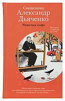 Чашечка кофе. Рассказы о приходе и о себе. Священник Александр Дьяченко