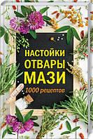 «Настойки, отвары, мази.  1000 рецептов»  Коллектив авторов