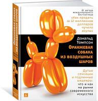 «Оранжевая собака из воздушных шаров. Дутые сенсации и подлинные шедевры: что и как на рынке современного искусства»  Томпсон Д.