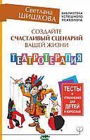Шишкова Светлана Юлиановна Создайте счастливый сценарий вашей жизни. Театротерапия. Тесты и упражнения для детей и врослых