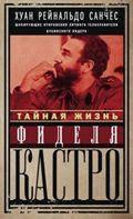 Тайная жизнь Фиделя Кастро. Шокирующие откровения личного телохранителя кубинского лидера. Санчес Х.Р., Гильден А.