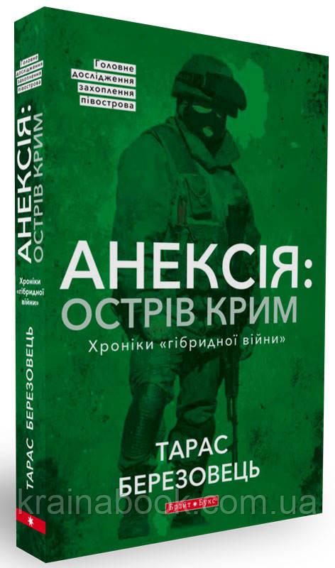 """Анексія: острів Крим. Хроніки """"гібридної війни"""". Березовець Тарас"""