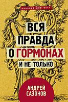 Андрей Сазонов Вся правда о гормонах и не только