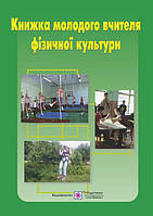 Книга молодого вчителя фізичної культури. Навчально - методичний посібник.