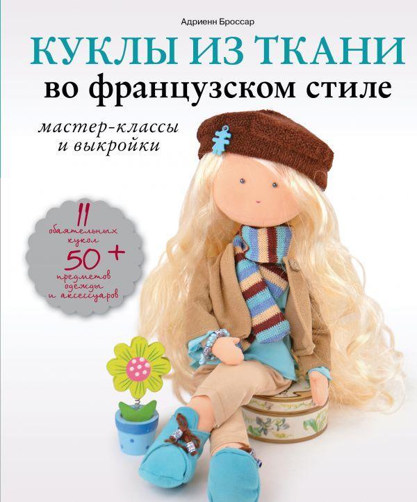 Куклы из ткани во французском стиле. Мастер-классы и выкройки. Адриенн Броссар