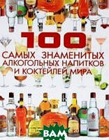 Ермакович Д.И. 100 самых знаменитых алкогольных напитков и коктейлей мира