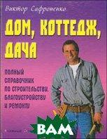 Сафроненко В. Дом, коттедж, дача. Полный справочник по строительству, благоустройству и ремонту