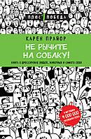 Не рычите на собаку! Книга о дрессировке людей, животных и самого себя, 978-5-699-92958-0 (топ 1000)