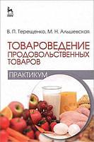 Владимир Петрович Терещенко Товароведение продовольственных товаров. Практикум