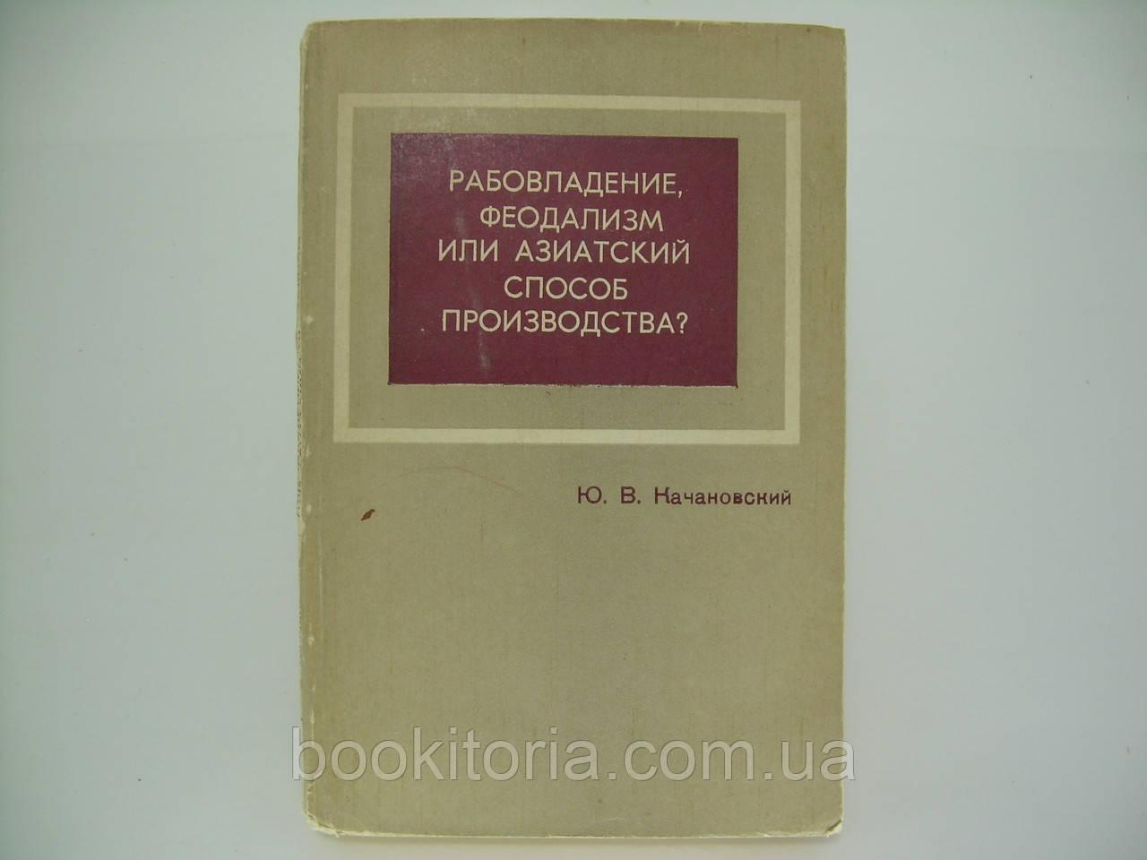 Качановский Ю.В.  Рабовладение, феодализм или азиатский способ производства (б/у).