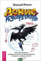 Геннадий Иванов Денис-изобретатель. Книга для развития изобретательских способностей детей младших и средних