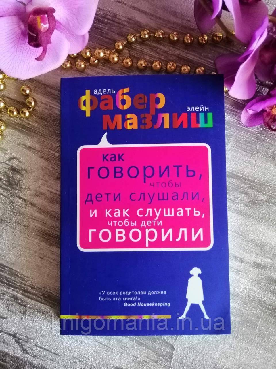 """Книга """"Як говорити, щоб діти слухали, і як слухати, щоб діти говорили"""" Адель Фабер та Елейн Мазлиш"""