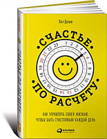 Счастье по расчету Как управлять своей жизнью чтобы быть счастливым каждый день Пол Долан