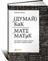 Думай как математик Как решать любые проблемы быстрее и эффективнее  Оакли Б