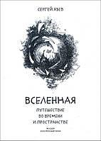 Вселенная. Путешествие во времени и пространстве - Сергей Язев (978-5-4461-1245-6)