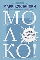 Марк Курлански МОЛОКО! Самый спорный продукт