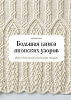 Большая книга японских узоров. 260 необычных схем для вязания спицами. Хитоми Шида.