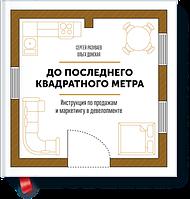 До последнего квадратного метра Инструкция по продажам и маркетингу в девелопменте Сергей Разуваев