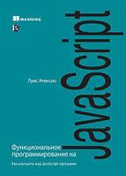 Функциональное программирование на JavaScript. Как улучшить код JavaScript-программ. Луис Атенсио