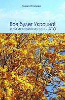 Все будет Украина! или Истории из зоны АТО - Олена Степова - ISBN 978-966- 460-053- 5