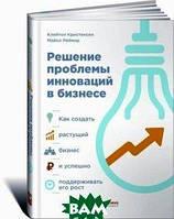 Клейтон Кристенсен, Майкл Рейнор Решение проблемы инноваций в бизнесе. Как создать растущий бизнес и успешно поддерживать его рост
