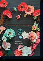 Книга От листка к лепестку. 75 фантастических бумажных цветов своими руками. Автор - Ребекка Тусс и Патрик Фарелл