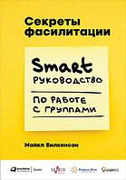 Книга Секреты фасилитации. SMART-руководство по работе с группами. Автор - Майкл Вилкинсон