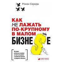 Книга Как не лажать по-крупному в малом бизне$е. Автор - Роман Середа
