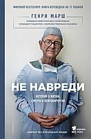 Не навреди. Истории о жизни, смерти и нейрохирургии | Марш Г.