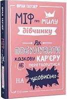 «Міф про милу дівчину Як побудувати казкову кар'єру і не перетворитися на чудовисько»  Гаузер Фран