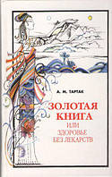 Золотая книга, или Здоровье без лекарств. А.Тартак
