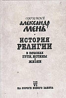 Александр Мень История религии в поисках пути, истины и жизни. Том VI на пороге нового завета