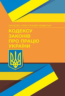 Кодекс законів про працю України. Науково-практичний коментар. Станом на 15.09.2021 р.