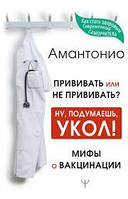 Амантонио Прививать или не прививать? или Ну, подумаешь, укол! Мифы о вакцинации