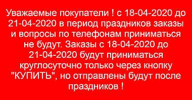 Уважаемые покупатели ! с 18-04-2020 до 21-04-2020 в связи с праздниками заказы и вопросы по телефонам приниматься не будут