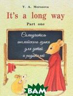 Морозова Т.А. It s a long way. Самоучитель английского языка для детей и родителей. Часть 1