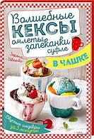 Волшебные кексы, омлеты, запеканки, суфле в чашке. Вкусные шедевры за 3 минуты. Ивченко Зоряна
