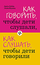 Адель Фабер, Елейн Мазлиш - Як говорити, щоб діти слухали, і як слухати, щоб діти говорили