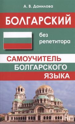 Болгарский без репетитора. Самоучитель болгарского языка.  Данилова, А.