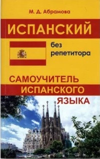 Испанский без репетитора. Самоучитель испанского языка. Абрамова
