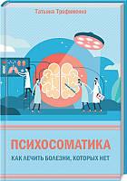 «Психосоматика. Как лечить болезни, которых нет»  Трофименко Т.