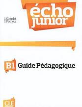 Écho Junior B1 Guide pédagogique: Cle International / Книга для учителя