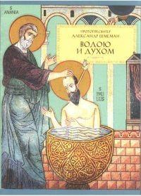 Водою и Духом: О Таинстве Крещения протопресвитер Александр Шмеман