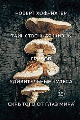 «Таємнича життя грибів. Дивовижні чудеса прихованого від очей світу» Хофрихтер Р.