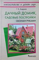 Дачный домик, садовые постройки своими руками. Андреев Г.