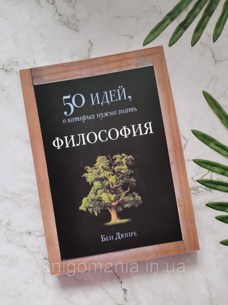 50 идей, о которых нужно знать. Философия. Бен Дюпре