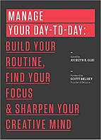 Manage Your Day-to-Day. Build Your Routine, Find Your Focus, and Sharpen Your Creative Mind (The 99U Book