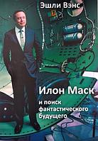 Илон Маск и поиск фантастического будущего Эшли Вэнс